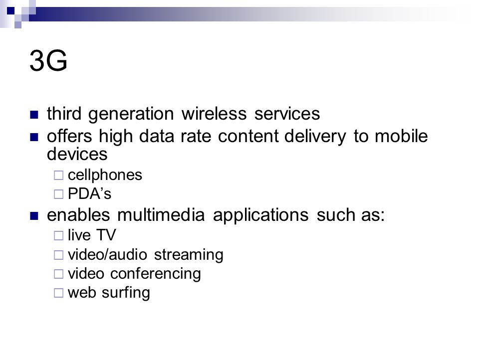 3G third generation wireless services offers high data rate content delivery to mobile devices  cellphones  PDA's enables multimedia applications such as:  live TV  video/audio streaming  video conferencing  web surfing