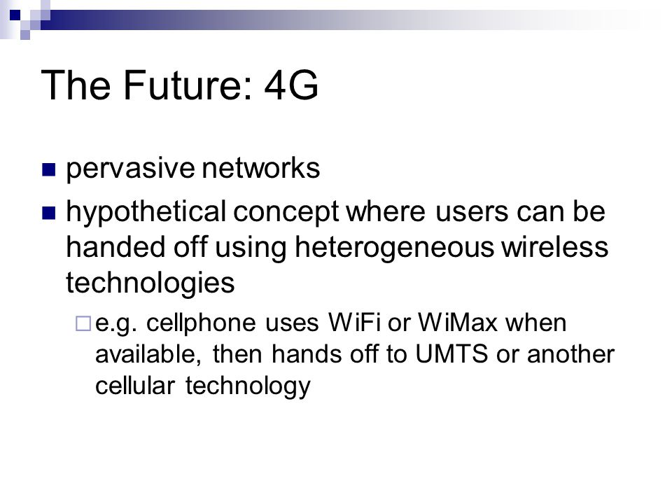 The Future: 4G pervasive networks hypothetical concept where users can be handed off using heterogeneous wireless technologies  e.g.