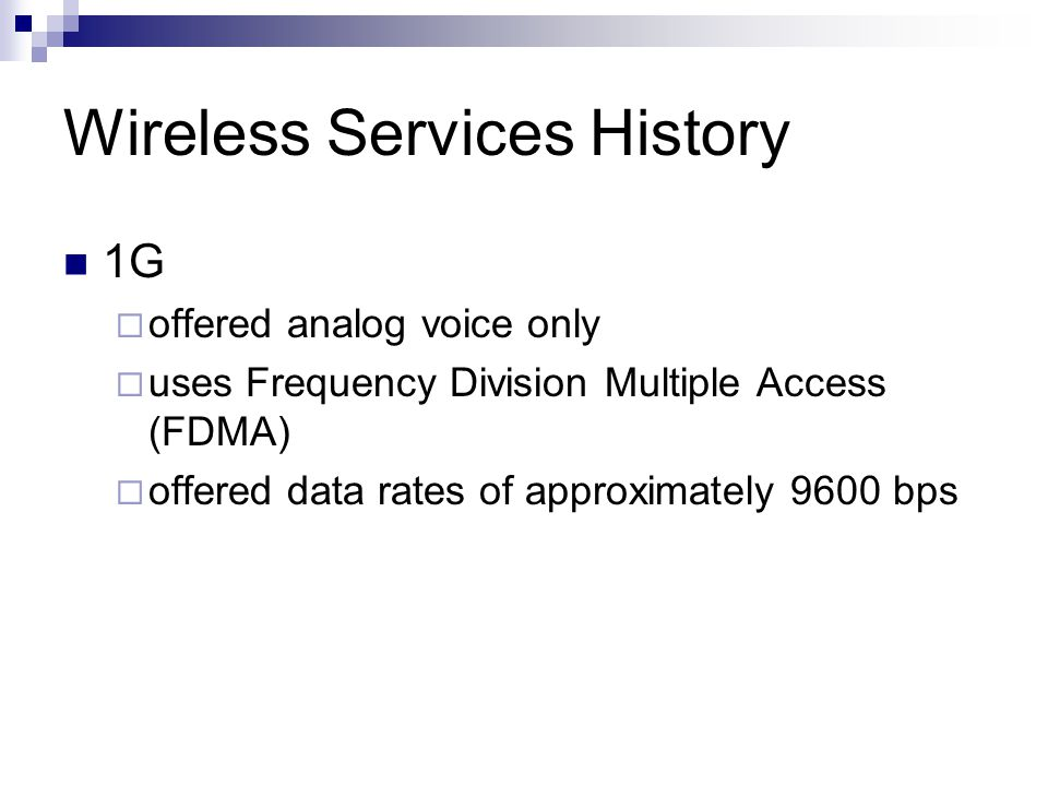 Wireless Services History 1G  offered analog voice only  uses Frequency Division Multiple Access (FDMA)  offered data rates of approximately 9600 bps