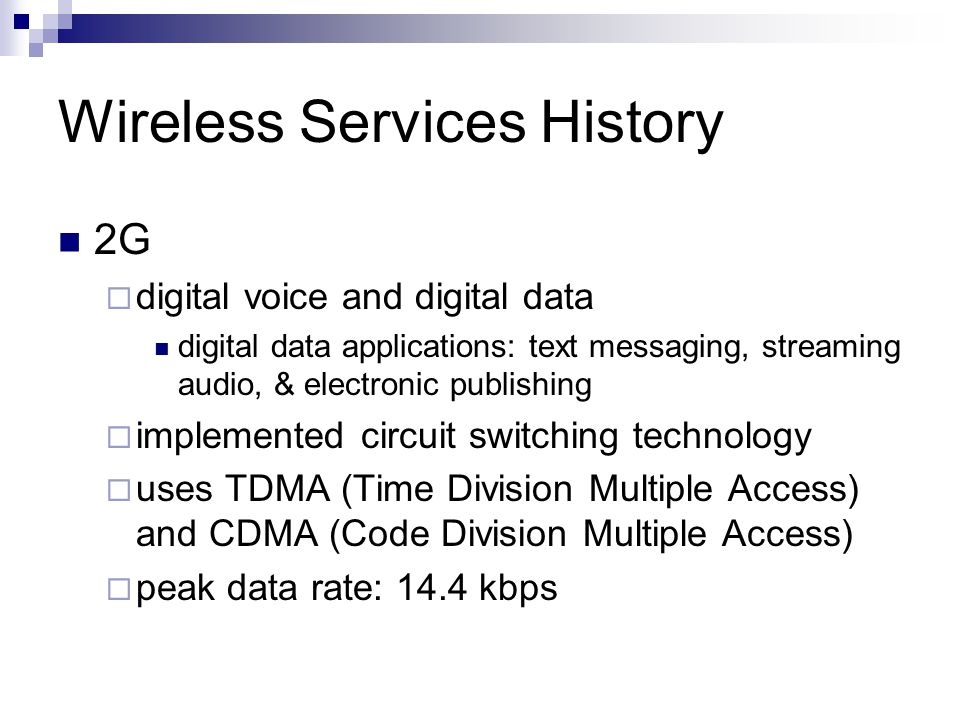 Wireless Services History migration from 2G to 2.5G to assist carriers with upgrading infrastructure transition to 3G 2.5G  voice and data transmission  enhanced data rates and packet data services  adopted packet-switching technology  peak data rate: 115 kbps