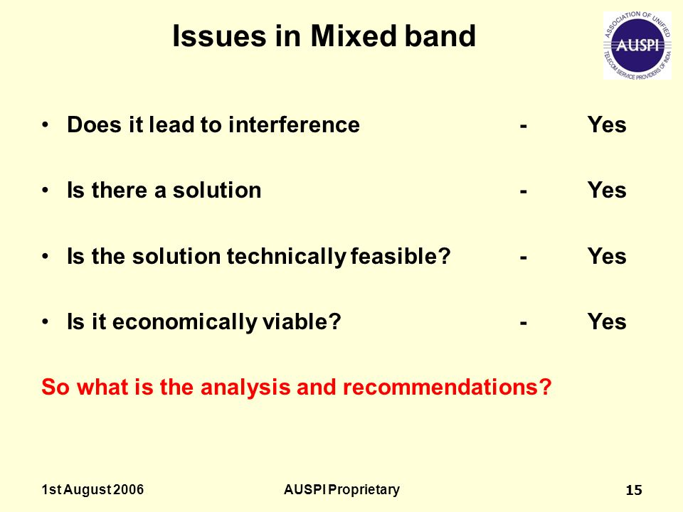 1st August 2006AUSPI Proprietary15 Issues in Mixed band Does it lead to interference-Yes Is there a solution-Yes Is the solution technically feasible?