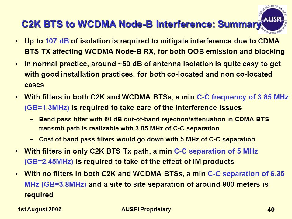 1st August 2006AUSPI Proprietary40 C2K BTS to WCDMA Node-B Interference: Summary Up to 107 dB of isolation is required to mitigate interference due to