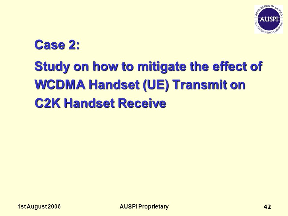 1st August 2006AUSPI Proprietary42 Case 2: Study on how to mitigate the effect of WCDMA Handset (UE) Transmit on C2K Handset Receive