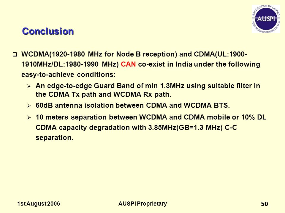 1st August 2006AUSPI Proprietary50 Conclusion  WCDMA(1920-1980 MHz for Node B reception) and CDMA(UL:1900- 1910MHz/DL:1980-1990 MHz) CAN co-exist in