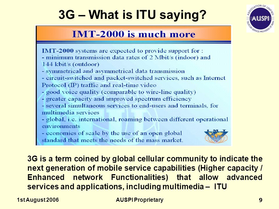 1st August 2006AUSPI Proprietary9 3G – What is ITU saying? 3G is a term coined by global cellular community to indicate the next generation of mobile