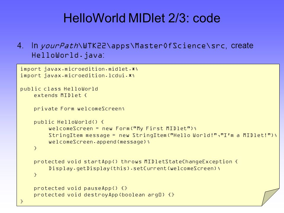 HelloWorld MIDlet 2/3: code 4.In yourPath\WTK22\apps\MasterOfScience\src, create HelloWorld.java : import javax.microedition.midlet.*; import javax.microedition.lcdui.*; public class HelloWorld extends MIDlet { private Form welcomeScreen; public HelloWorld() { welcomeScreen = new Form( My First MIDlet ); StringItem message = new StringItem( Hello World! , I m a MIDlet! ); welcomeScreen.append(message); } protected void startApp() throws MIDletStateChangeException { Display.getDisplay(this).setCurrent(welcomeScreen); } protected void pauseApp() {} protected void destroyApp(boolean arg0) {} }