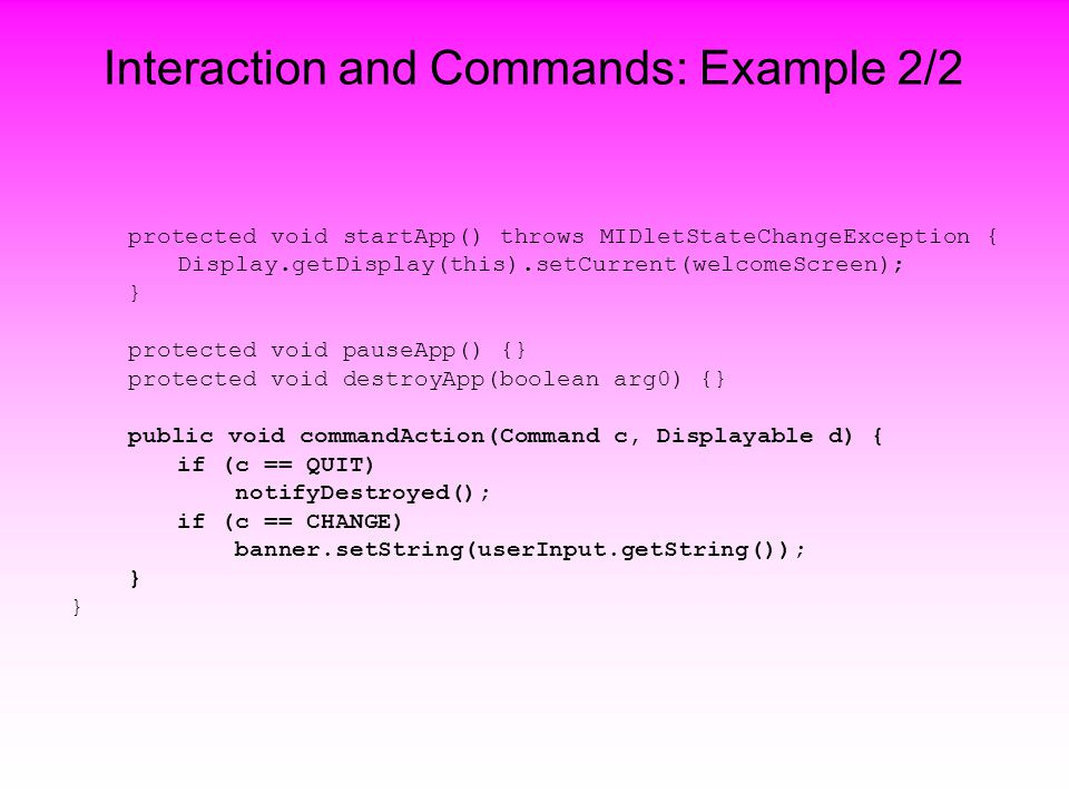 Interaction and Commands: Example 2/2 protected void startApp() throws MIDletStateChangeException { Display.getDisplay(this).setCurrent(welcomeScreen); } protected void pauseApp() {} protected void destroyApp(boolean arg0) {} public void commandAction(Command c, Displayable d) { if (c == QUIT) notifyDestroyed(); if (c == CHANGE) banner.setString(userInput.getString()); }