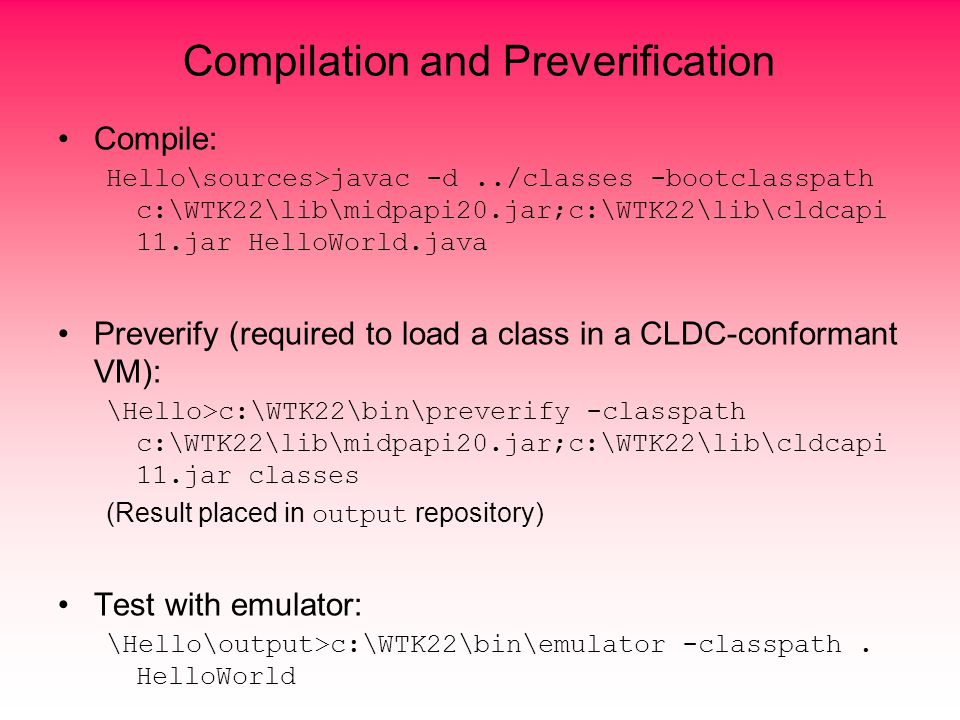 Compilation and Preverification Compile: Hello\sources>javac -d../classes -bootclasspath c:\WTK22\lib\midpapi20.jar;c:\WTK22\lib\cldcapi 11.jar HelloWorld.java Preverify (required to load a class in a CLDC-conformant VM): \Hello>c:\WTK22\bin\preverify -classpath c:\WTK22\lib\midpapi20.jar;c:\WTK22\lib\cldcapi 11.jar classes (Result placed in output repository) Test with emulator: \Hello\output>c:\WTK22\bin\emulator -classpath.