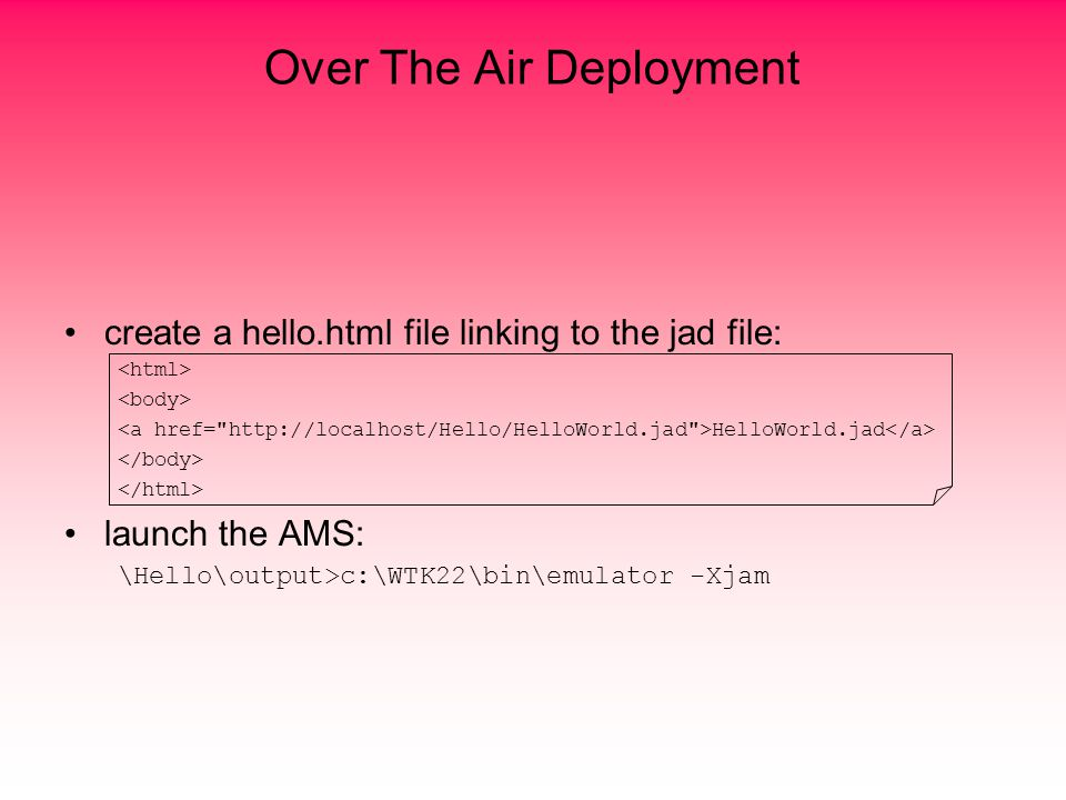 Over The Air Deployment create a hello.html file linking to the jad file: HelloWorld.jad launch the AMS: \Hello\output>c:\WTK22\bin\emulator -Xjam