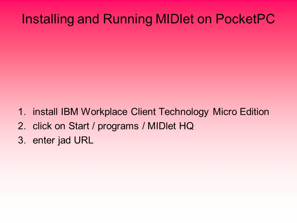 Installing and Running MIDlet on PocketPC 1.install IBM Workplace Client Technology Micro Edition 2.click on Start / programs / MIDlet HQ 3.enter jad URL