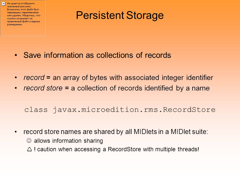 Persistent Storage Save information as collections of records record = an array of bytes with associated integer identifier record store = a collection of records identified by a name class javax.microedition.rms.RecordStore record store names are shared by all MIDlets in a MIDlet suite: allows information sharing  .