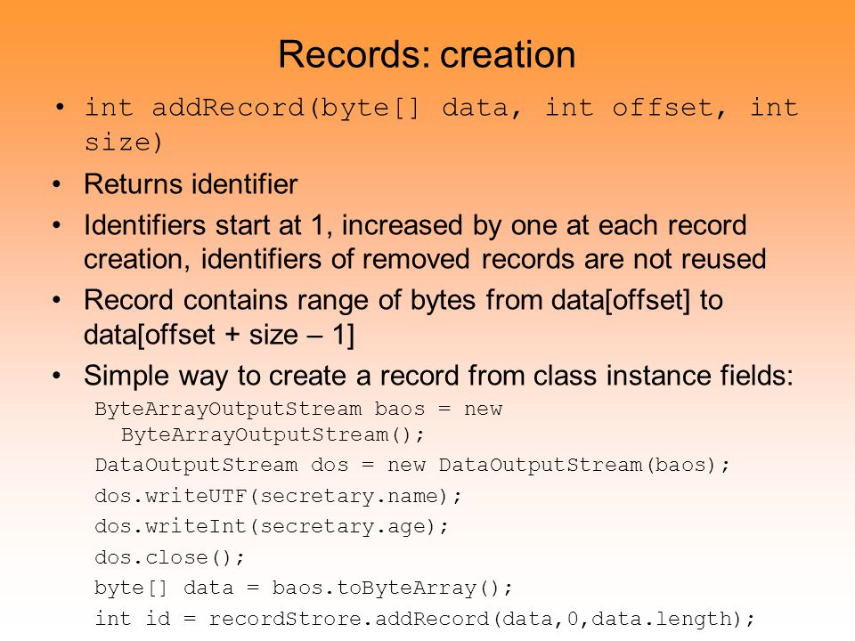 Records: creation int addRecord(byte[] data, int offset, int size) Returns identifier Identifiers start at 1, increased by one at each record creation, identifiers of removed records are not reused Record contains range of bytes from data[offset] to data[offset + size – 1] Simple way to create a record from class instance fields: ByteArrayOutputStream baos = new ByteArrayOutputStream(); DataOutputStream dos = new DataOutputStream(baos); dos.writeUTF(secretary.name); dos.writeInt(secretary.age); dos.close(); byte[] data = baos.toByteArray(); int id = recordStrore.addRecord(data,0,data.length);