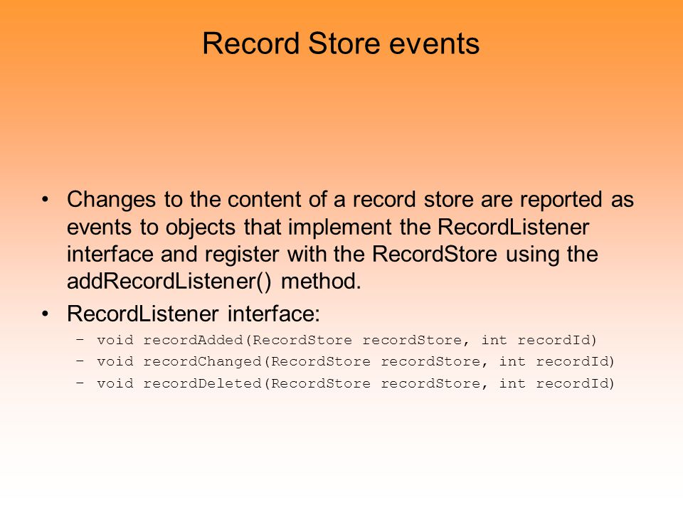 Record Store events Changes to the content of a record store are reported as events to objects that implement the RecordListener interface and register with the RecordStore using the addRecordListener() method.