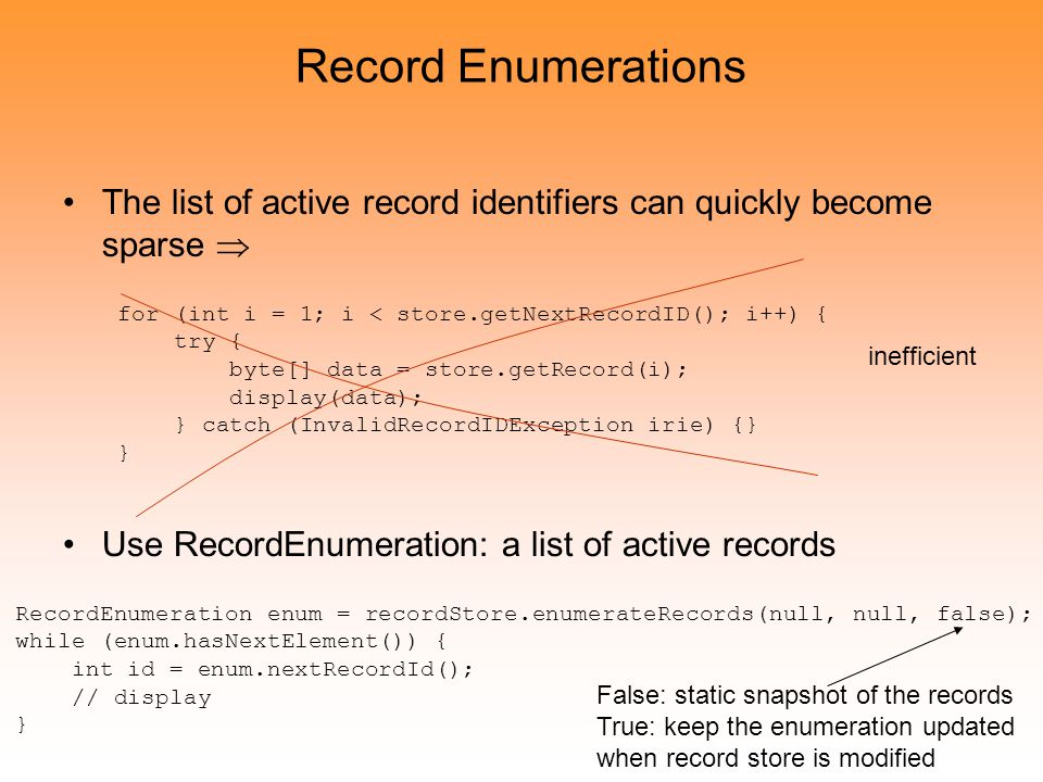 Record Enumerations The list of active record identifiers can quickly become sparse  Use RecordEnumeration: a list of active records for (int i = 1; i < store.getNextRecordID(); i++) { try { byte[] data = store.getRecord(i); display(data); } catch (InvalidRecordIDException irie) {} } inefficient RecordEnumeration enum = recordStore.enumerateRecords(null, null, false); while (enum.hasNextElement()) { int id = enum.nextRecordId(); // display } False: static snapshot of the records True: keep the enumeration updated when record store is modified
