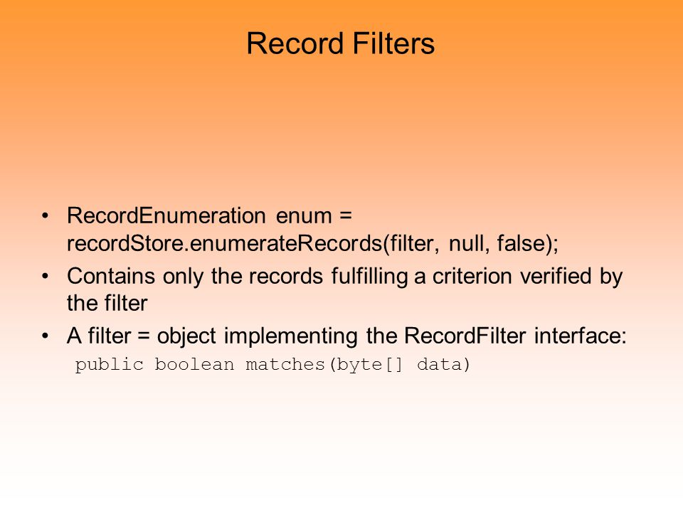 Record Filters RecordEnumeration enum = recordStore.enumerateRecords(filter, null, false); Contains only the records fulfilling a criterion verified by the filter A filter = object implementing the RecordFilter interface: public boolean matches(byte[] data)
