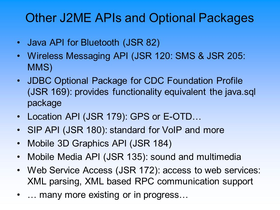 Other J2ME APIs and Optional Packages Java API for Bluetooth (JSR 82) Wireless Messaging API (JSR 120: SMS & JSR 205: MMS) JDBC Optional Package for CDC Foundation Profile (JSR 169): provides functionality equivalent the java.sql package Location API (JSR 179): GPS or E-OTD… SIP API (JSR 180): standard for VoIP and more Mobile 3D Graphics API (JSR 184) Mobile Media API (JSR 135): sound and multimedia Web Service Access (JSR 172): access to web services: XML parsing, XML based RPC communication support … many more existing or in progress…
