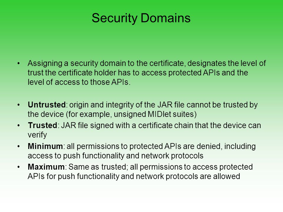 Security Domains Assigning a security domain to the certificate, designates the level of trust the certificate holder has to access protected APIs and the level of access to those APIs.