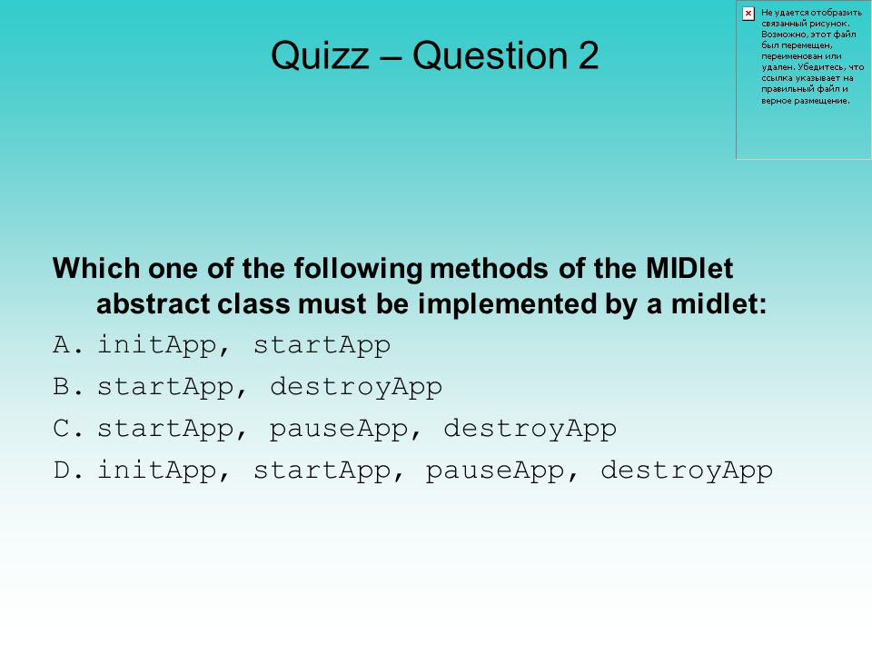 Quizz – Question 2 Which one of the following methods of the MIDlet abstract class must be implemented by a midlet: A.initApp, startApp B.startApp, destroyApp C.startApp, pauseApp, destroyApp D.initApp, startApp, pauseApp, destroyApp