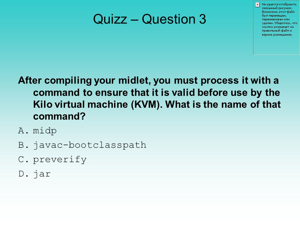 Quizz – Question 3 After compiling your midlet, you must process it with a command to ensure that it is valid before use by the Kilo virtual machine (KVM).
