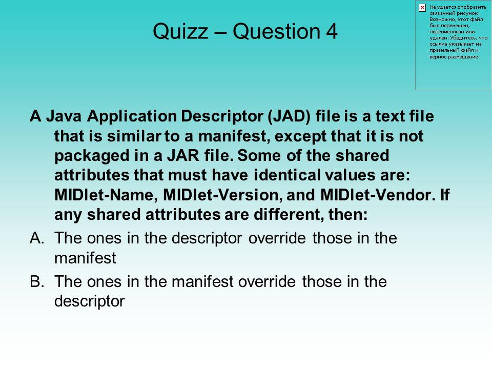 Quizz – Question 4 A Java Application Descriptor (JAD) file is a text file that is similar to a manifest, except that it is not packaged in a JAR file.