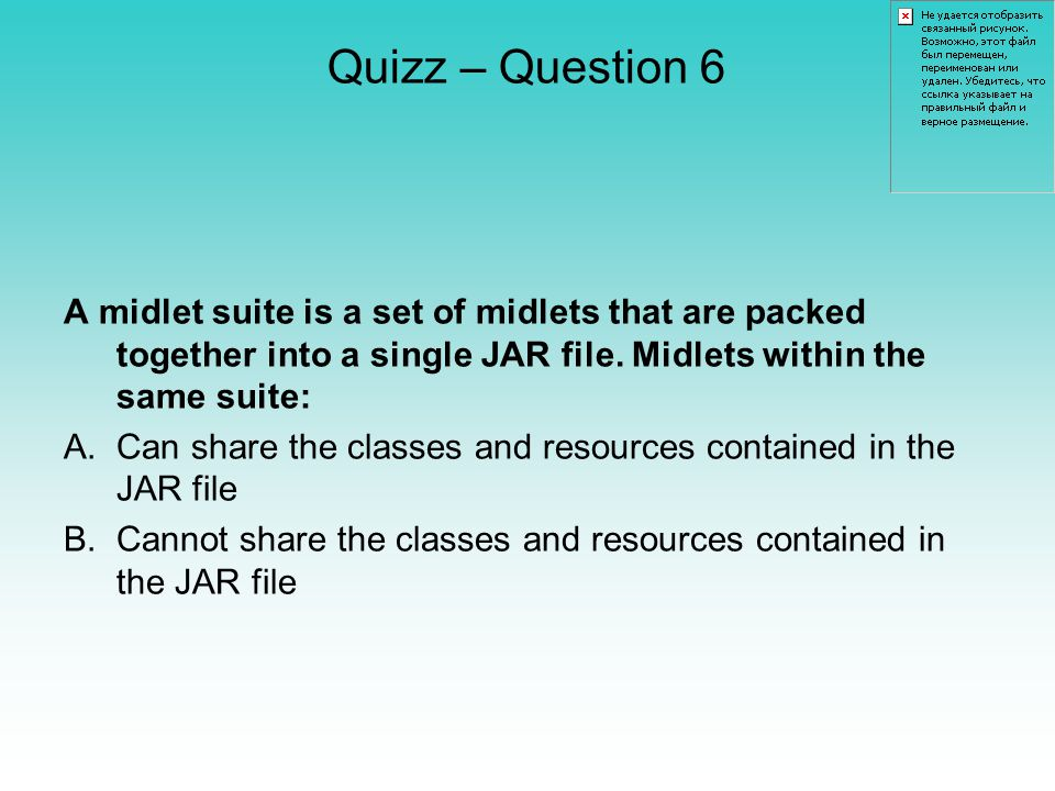 Quizz – Question 6 A midlet suite is a set of midlets that are packed together into a single JAR file.