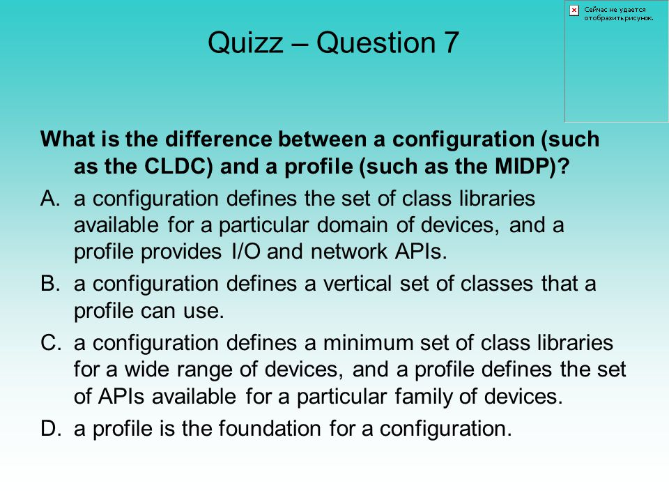 Quizz – Question 7 What is the difference between a configuration (such as the CLDC) and a profile (such as the MIDP).