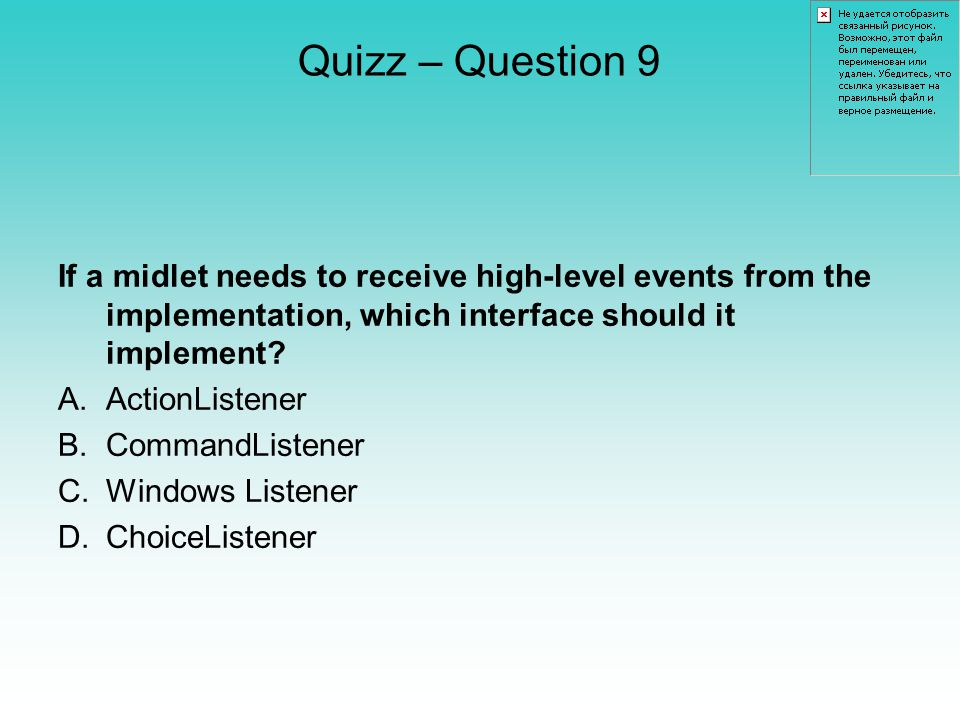 Quizz – Question 9 If a midlet needs to receive high-level events from the implementation, which interface should it implement.