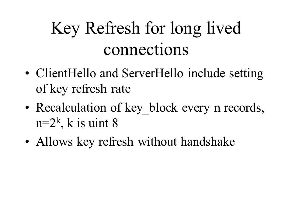 Key Refresh for long lived connections ClientHello and ServerHello include setting of key refresh rate Recalculation of key_block every n records, n=2 k, k is uint 8 Allows key refresh without handshake