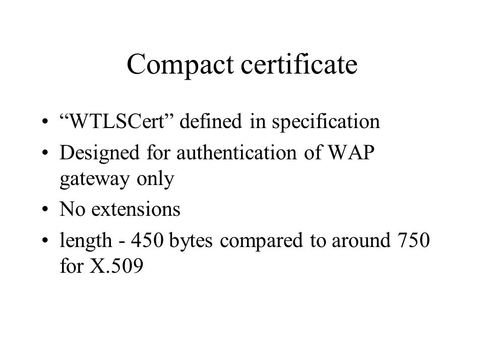 Compact certificate WTLSCert defined in specification Designed for authentication of WAP gateway only No extensions length - 450 bytes compared to around 750 for X.509