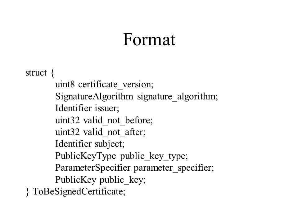 Format struct { uint8 certificate_version; SignatureAlgorithm signature_algorithm; Identifier issuer; uint32 valid_not_before; uint32 valid_not_after; Identifier subject; PublicKeyType public_key_type; ParameterSpecifier parameter_specifier; PublicKey public_key; } ToBeSignedCertificate;
