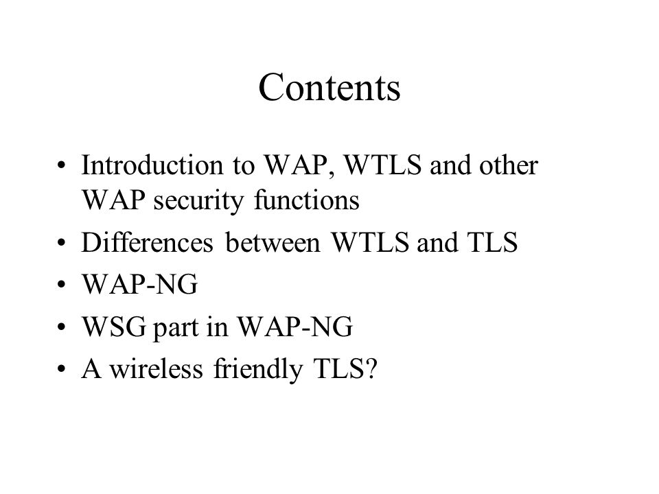 Contents Introduction to WAP, WTLS and other WAP security functions Differences between WTLS and TLS WAP-NG WSG part in WAP-NG A wireless friendly TLS