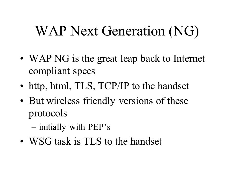 WAP Next Generation (NG) WAP NG is the great leap back to Internet compliant specs http, html, TLS, TCP/IP to the handset But wireless friendly versions of these protocols –initially with PEP's WSG task is TLS to the handset