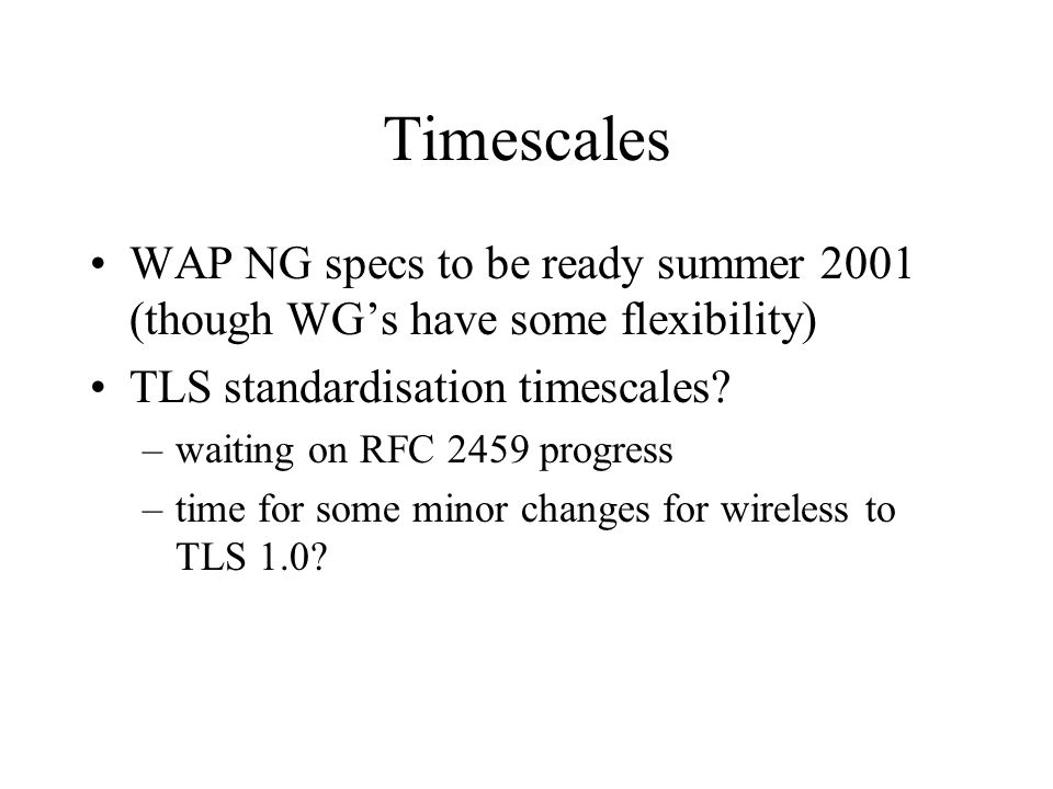 Timescales WAP NG specs to be ready summer 2001 (though WG's have some flexibility) TLS standardisation timescales.