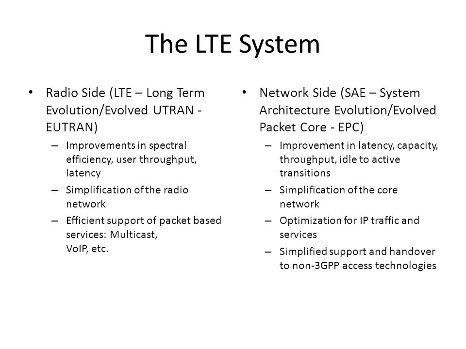 Overview of 3GPP LTE/SAE System UE eNodeB MME S-GW Evolved UTRAN(E-UTRAN)Evolved Packet Core (EPC) HSS PCRF PDN-GW S1-US5 S1-MME X2 UE = User Equipment MME = Mobility Management Entity, termination point in network for ciphering/integrity protection for NAS signaling, handles the security key management, authenticating users S-GW = Serving Gateway PDN-GW = PDN Gateway PCRF = Policy Charging Rule Function