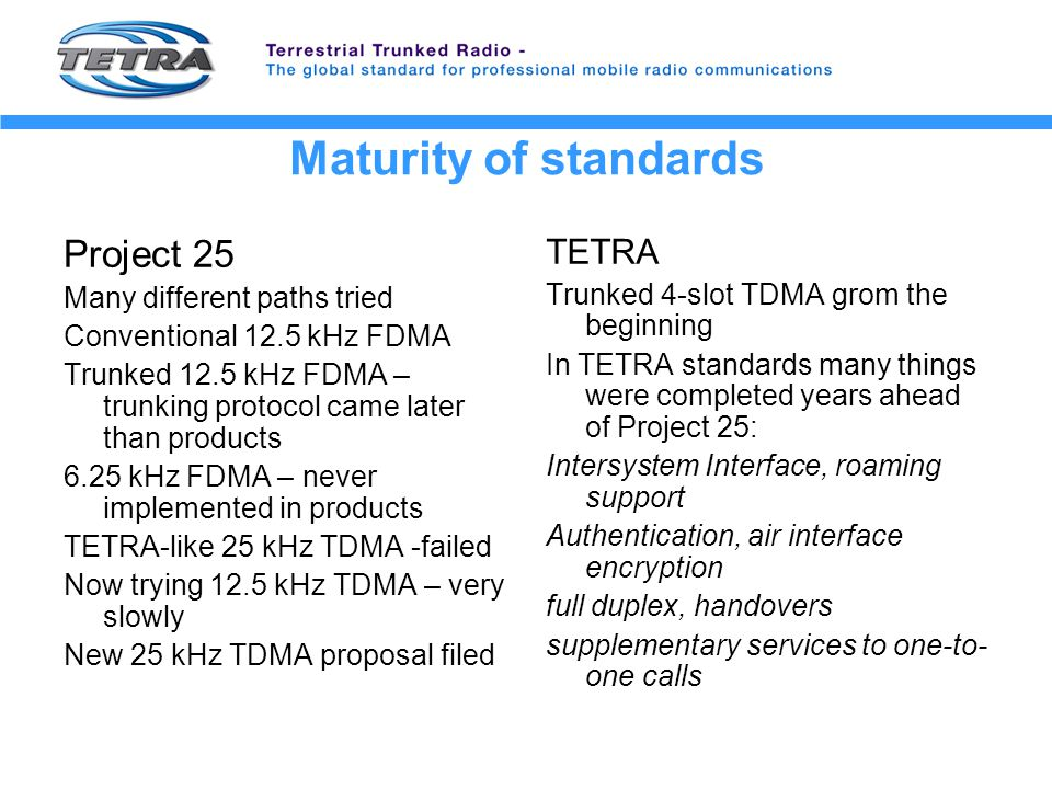 Maturity of standards Project 25 Many different paths tried Conventional 12.5 kHz FDMA Trunked 12.5 kHz FDMA – trunking protocol came later than products 6.25 kHz FDMA – never implemented in products TETRA-like 25 kHz TDMA -failed Now trying 12.5 kHz TDMA – very slowly New 25 kHz TDMA proposal filed TETRA Trunked 4-slot TDMA grom the beginning In TETRA standards many things were completed years ahead of Project 25: Intersystem Interface, roaming support Authentication, air interface encryption full duplex, handovers supplementary services to one-to- one calls