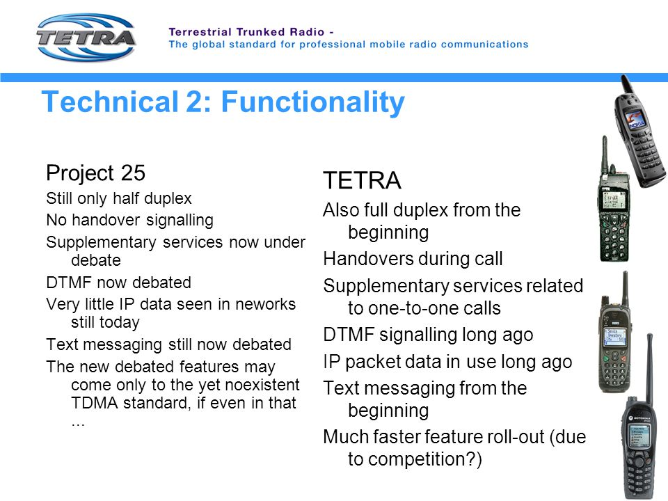 Technical 2: Functionality Project 25 Still only half duplex No handover signalling Supplementary services now under debate DTMF now debated Very little IP data seen in neworks still today Text messaging still now debated The new debated features may come only to the yet noexistent TDMA standard, if even in that...