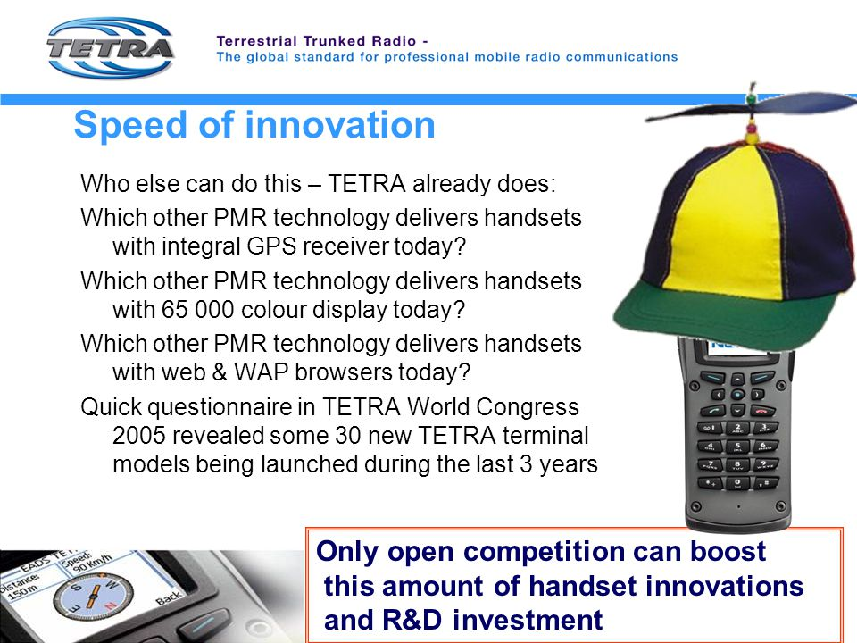 Speed of innovation Who else can do this – TETRA already does: Which other PMR technology delivers handsets with integral GPS receiver today.