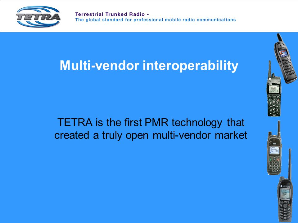 Multi-vendor interoperability TETRA is the first PMR technology that created a truly open multi-vendor market