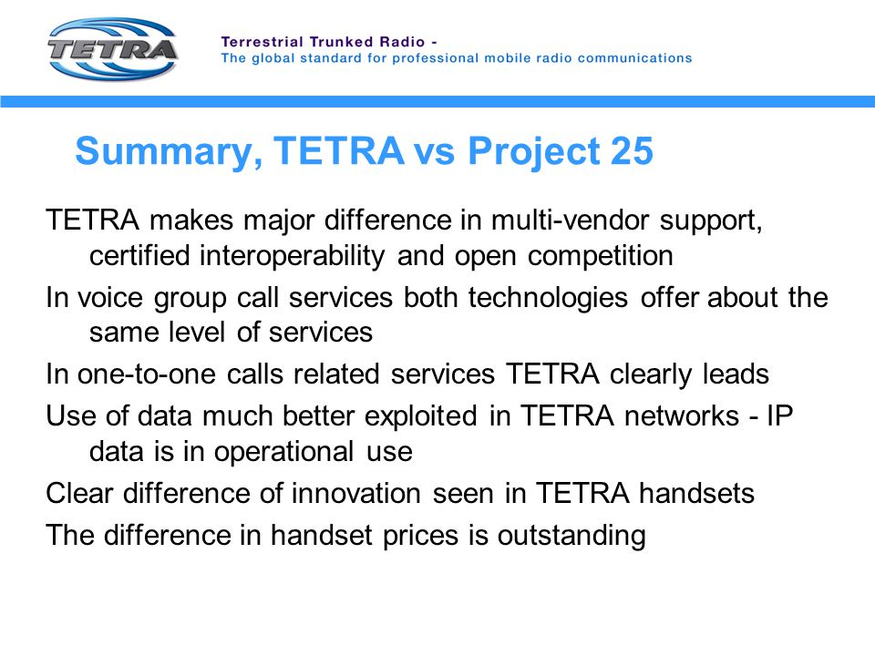 Summary, TETRA vs Project 25 TETRA makes major difference in multi-vendor support, certified interoperability and open competition In voice group call services both technologies offer about the same level of services In one-to-one calls related services TETRA clearly leads Use of data much better exploited in TETRA networks - IP data is in operational use Clear difference of innovation seen in TETRA handsets The difference in handset prices is outstanding