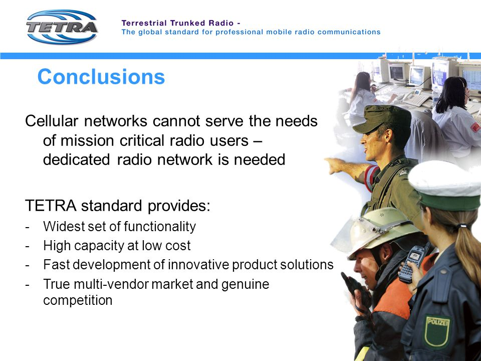 Conclusions Cellular networks cannot serve the needs of mission critical radio users – dedicated radio network is needed TETRA standard provides: -Widest set of functionality -High capacity at low cost -Fast development of innovative product solutions -True multi-vendor market and genuine competition