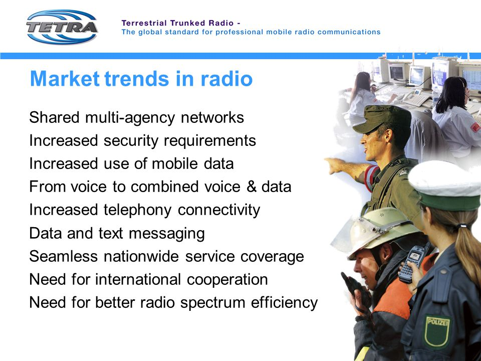 Market trends in radio Shared multi-agency networks Increased security requirements Increased use of mobile data From voice to combined voice & data Increased telephony connectivity Data and text messaging Seamless nationwide service coverage Need for international cooperation Need for better radio spectrum efficiency