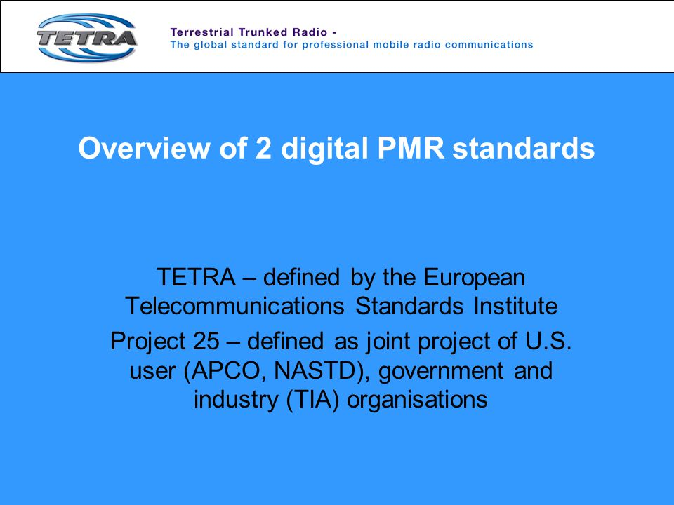 Overview of 2 digital PMR standards TETRA – defined by the European Telecommunications Standards Institute Project 25 – defined as joint project of U.S.