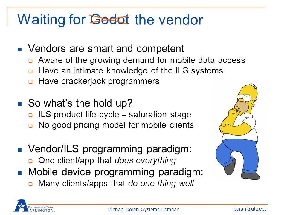 doran@uta.edu Michael Doran, Systems Librarian Waiting for Godot Vendors are smart and competent  Aware of the growing demand for mobile data access  Have an intimate knowledge of the ILS systems  Have crackerjack programmers So what's the hold up.