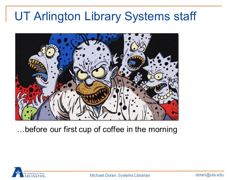 doran@uta.edu Michael Doran, Systems Librarian UT Arlington Library Systems staff …before our first cup of coffee in the morning