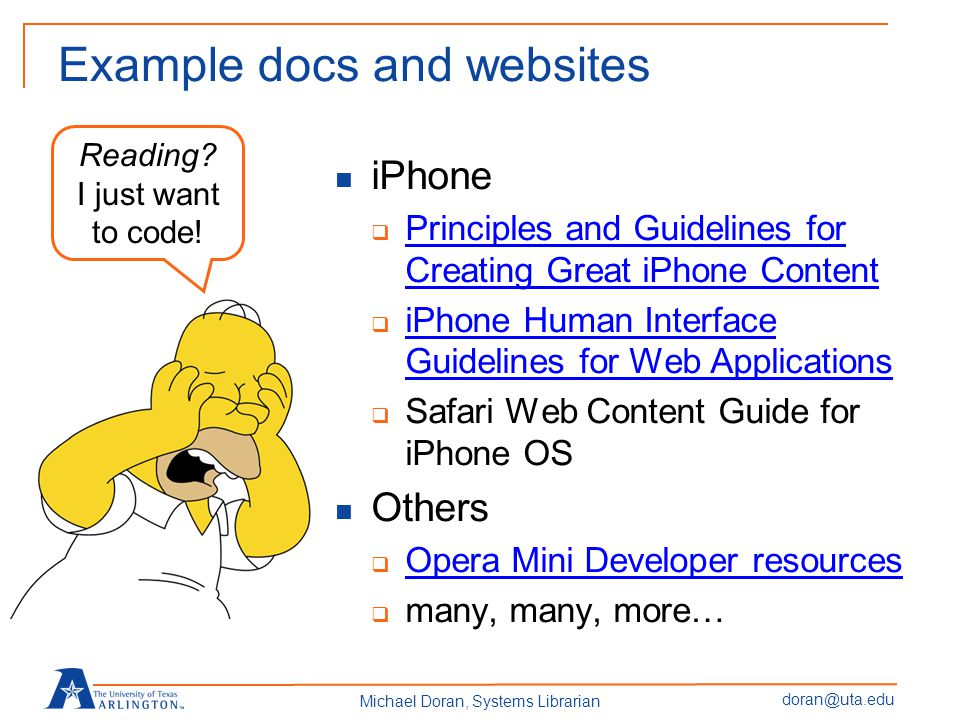 doran@uta.edu Michael Doran, Systems Librarian Example docs and websites iPhone  Principles and Guidelines for Creating Great iPhone Content Principles and Guidelines for Creating Great iPhone Content  iPhone Human Interface Guidelines for Web Applications iPhone Human Interface Guidelines for Web Applications  Safari Web Content Guide for iPhone OS Others  Opera Mini Developer resources Opera Mini Developer resources  many, many, more… Reading.