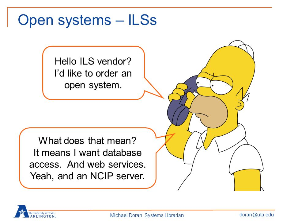 doran@uta.edu Michael Doran, Systems Librarian Open systems – ILSs Hello ILS vendor.