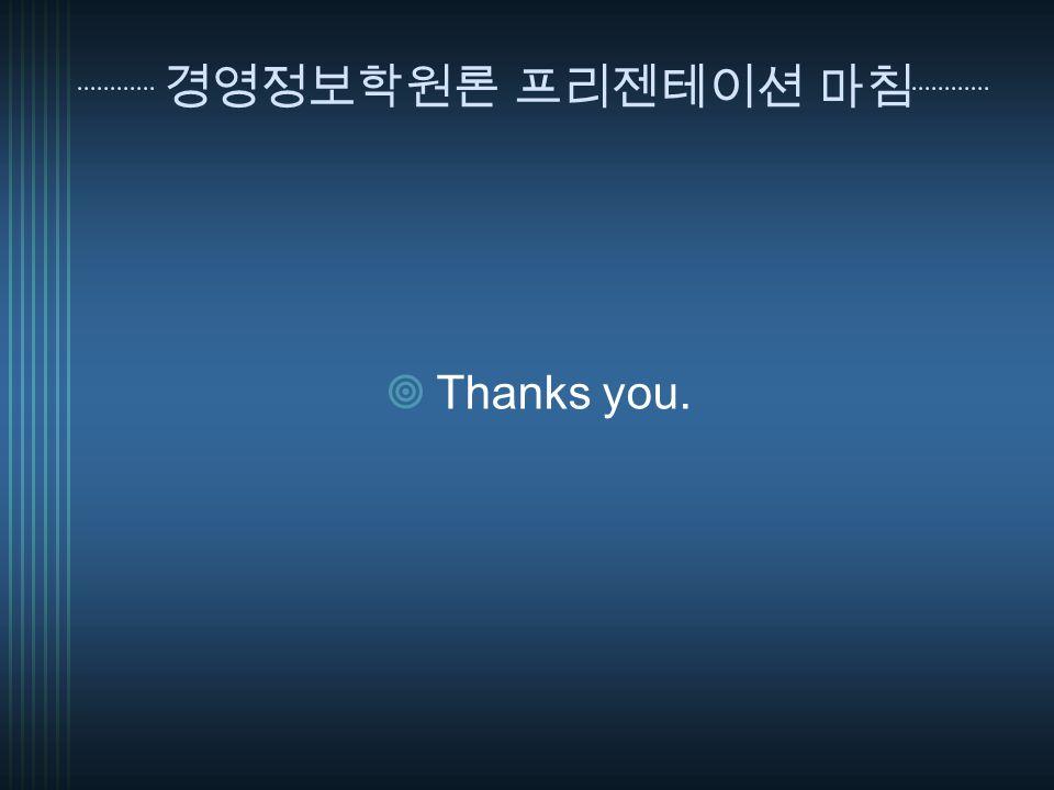 경영정보학원론 프리젠테이션 마침  Thanks you.