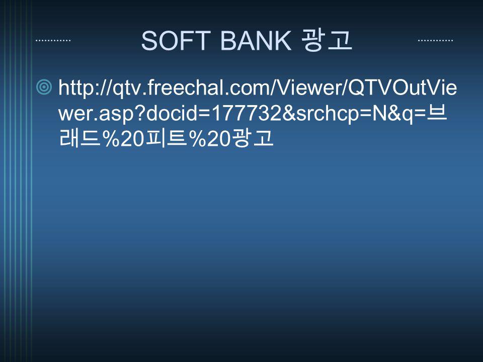 SOFT BANK 광고  http://qtv.freechal.com/Viewer/QTVOutVie wer.asp docid=177732&srchcp=N&q= 브 래드 %20 피트 %20 광고