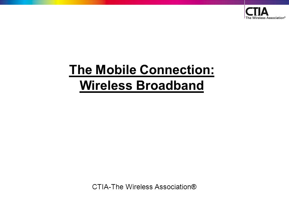 1 CTIA-The Wireless Association® The Mobile Connection: Wireless Broadband