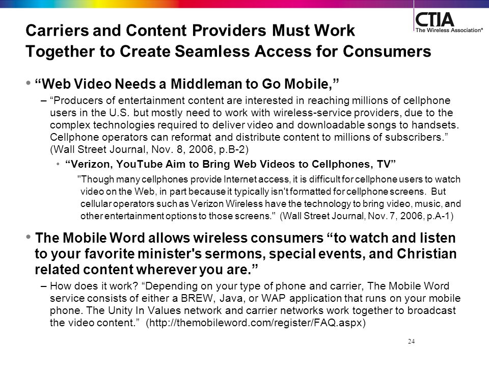 24 Carriers and Content Providers Must Work Together to Create Seamless Access for Consumers Web Video Needs a Middleman to Go Mobile, – Producers of entertainment content are interested in reaching millions of cellphone users in the U.S.